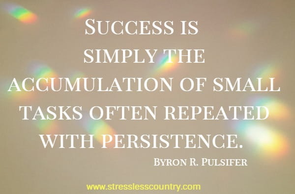 Success is simply the accumulation of small tasks often repeated with persistence.