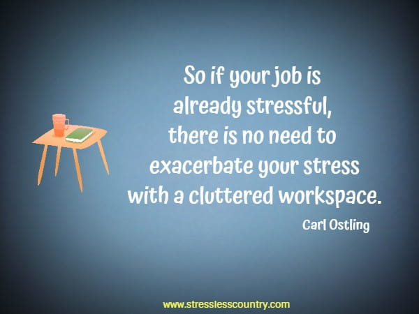 So if your job is already stressful, there is no need to exacerbate your stress with a cluttered workspace.