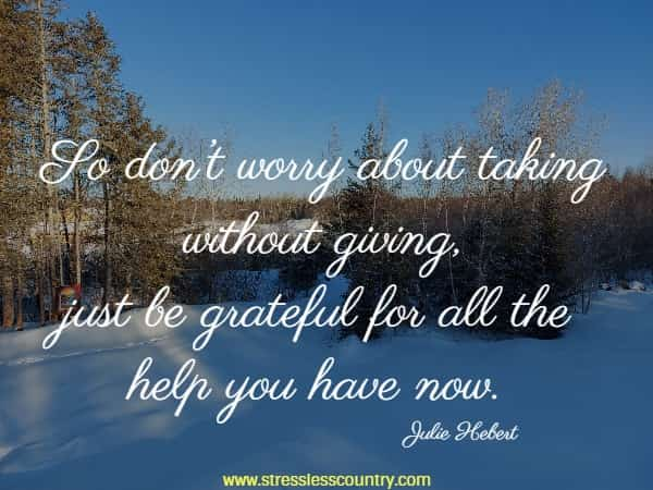 So don't worry about taking without giving, just be grateful for all the help you have now.
