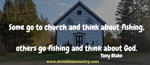 Some go to church and think about fishing, others go fishing and think about God.
