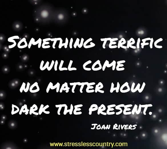 Something terrific will come no matter how dark the present.
