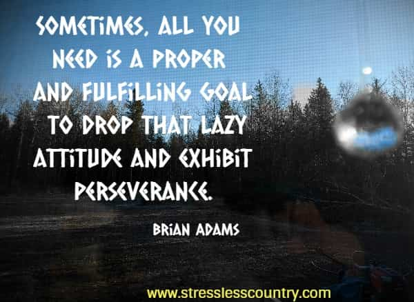 Sometimes, all you need is a proper and fulfilling goal to drop that lazy attitude and exhibit perseverance. Brian Adams