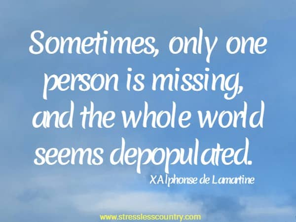 Sometimes, only one person is missing, and the whole world seems depopulated.