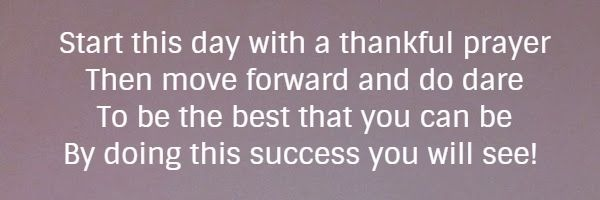 Start this day with a thankful prayer Then move forward and do dare To be the best that you can be By doing this success you will see!