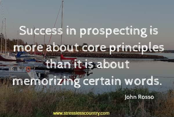 Success in prospecting is more about core principles than it is about memorizing certain words.