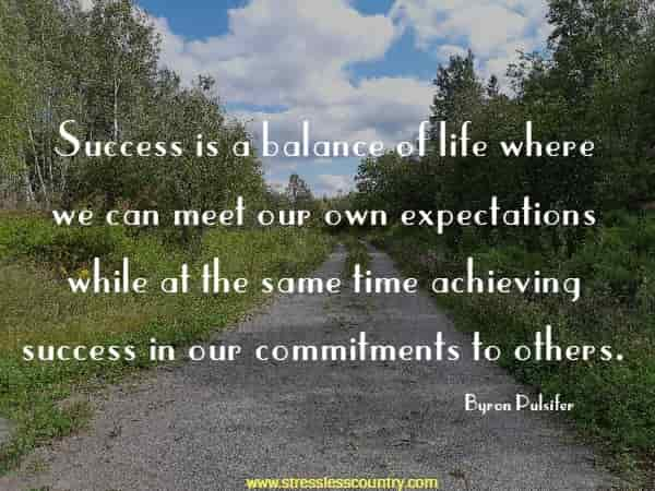 Success is a balance of life where we can meet our own expectations while at the same time achieving success in our commitments to others.