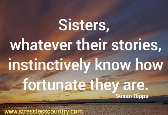 Sisters, whatever their stories, instinctively know how fortunate they are.   Susan Ripps