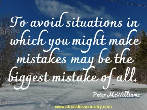 To avoid situations in which you might make mistakes may be the biggest mistake of all.