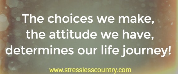 the choices we make, the attitude we have, determines our life journey!