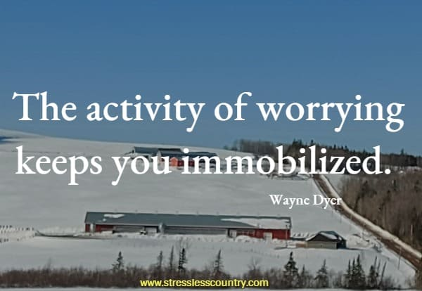 The activity of worrying keeps you immobilized.