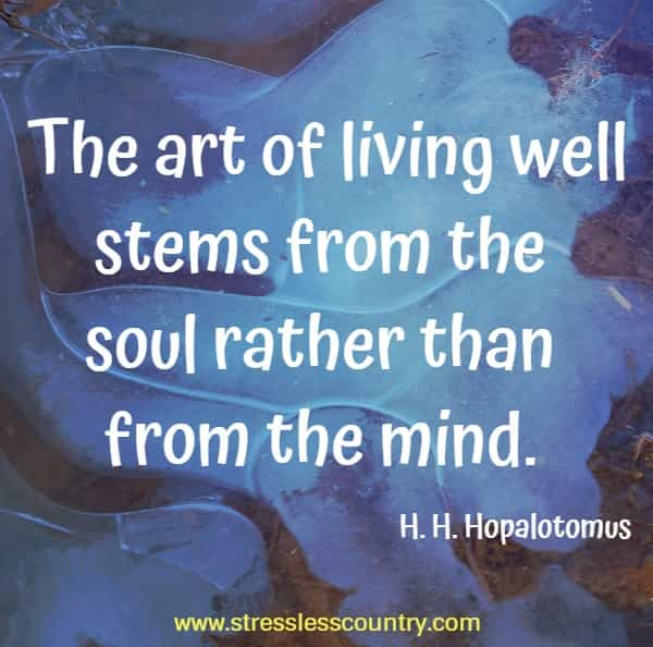 The art of living well stems from the soul rather than from the mind.