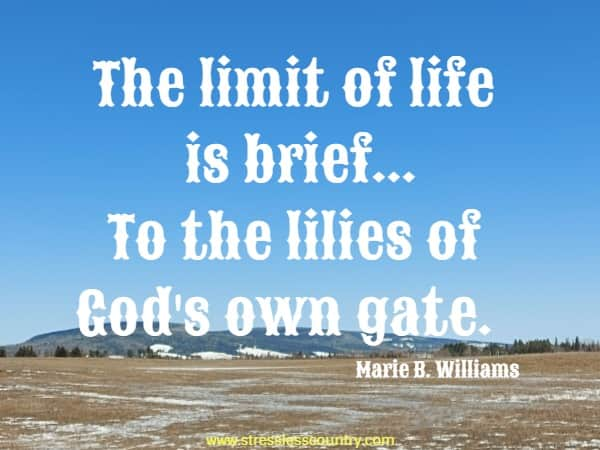 The limit of life is brief...To the lilies of God's own gate.