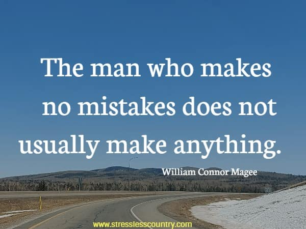 The man who makes no mistakes does not usually make anything.
