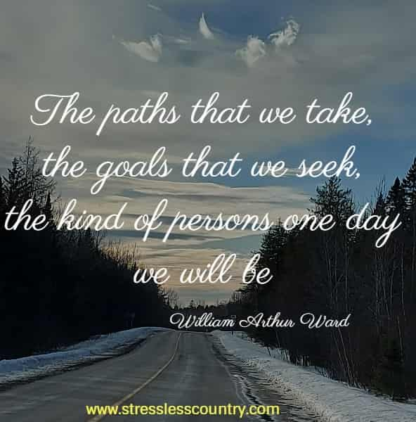 The paths that we take, the goals that we seek, the kind of persons one day we will be