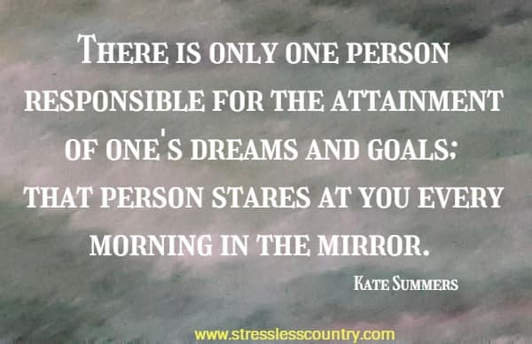 There is only one person responsible for the attainment of one's dreams and goals; that person stares at you every morning in the mirror.
