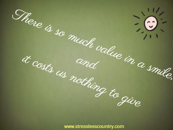There is so much value in a smile, and it costs us nothing to give