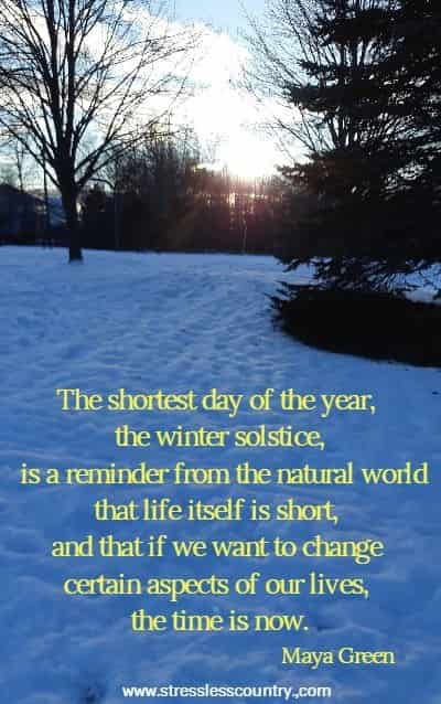 The shortest day of the year, the winter solstice, is a reminder from the natural world that life itself is short, and that if we want to change certain aspects of our lives, the time is now.
