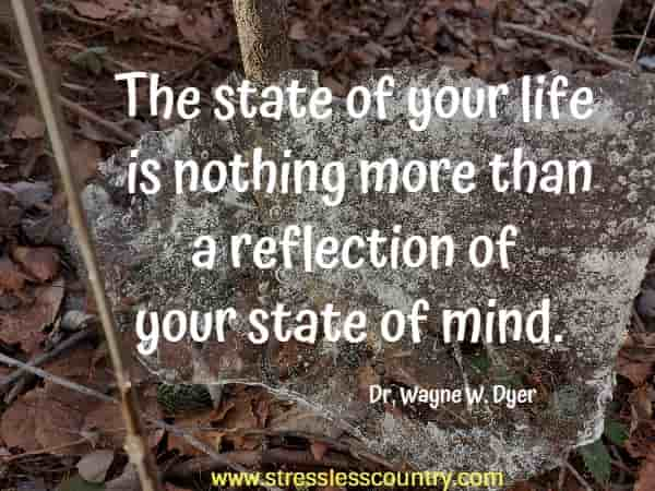 The state of your life is nothing more than a reflection of your state of mind.
