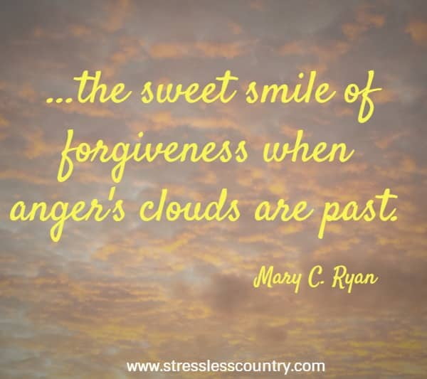 ...the sweet smile of forgiveness when anger's clouds are past.