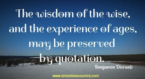The wisdom of the wise, and the experience of ages, may be preserved by quotation.