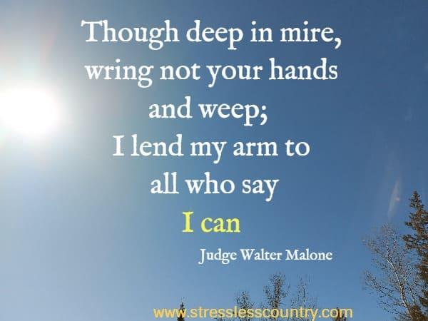 Though deep in mire, wring not your hands and weep; I lend my arm to all who say I can