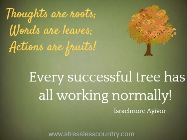Thoughts are roots; Words are leaves; Actions are fruits! Every successful tree has all working normally!