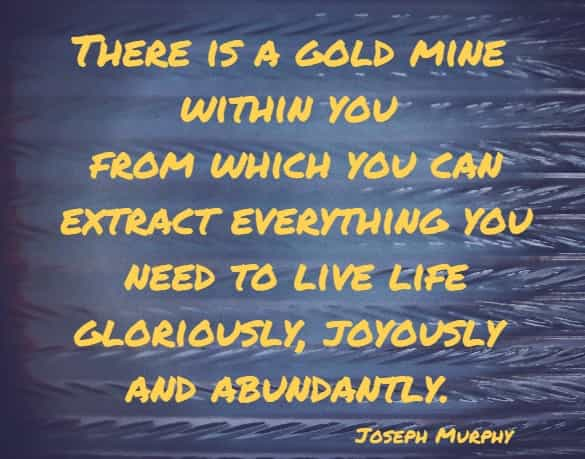 There is a gold mine within you from which you can extract everything you need to live life gloriously, joyously and abundantly.