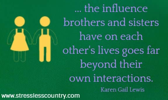 ... the influence brothers and sisters have on each other's lives goes far  beyond their own interactions. Karen Gail Lewis