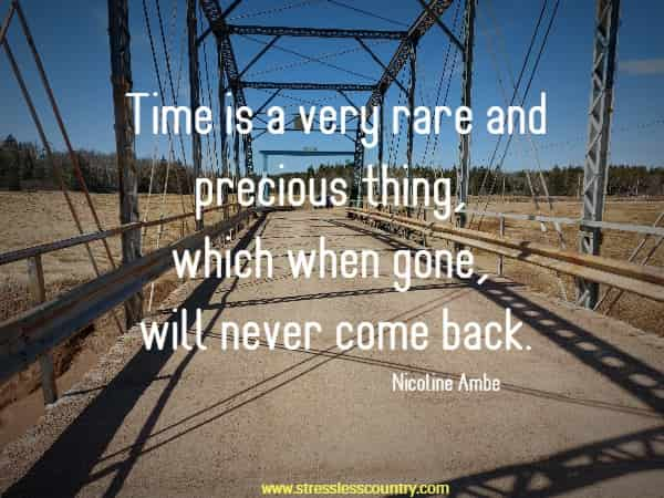 Time is a very rare and precious thing, which when gone, will never come back.