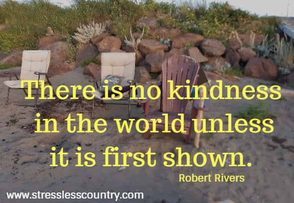 There is no kindness in the world unless it is first shown.