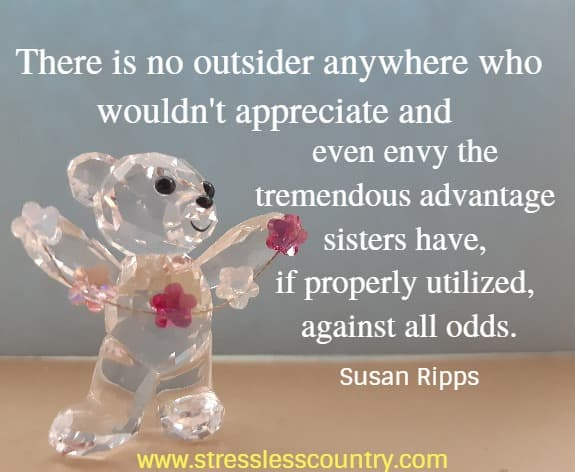 There is no outsider anywhere who wouldn't appreciate  and even envy the tremendous advantage sisters have, if properly utilized,  against all odds. Susan Ripps