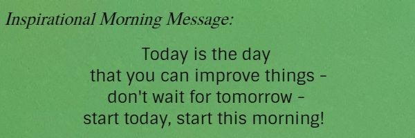 Inspirational Morning Message: Today is the day that you can improve things - don't wait for tomorrow - start today, start this morning!