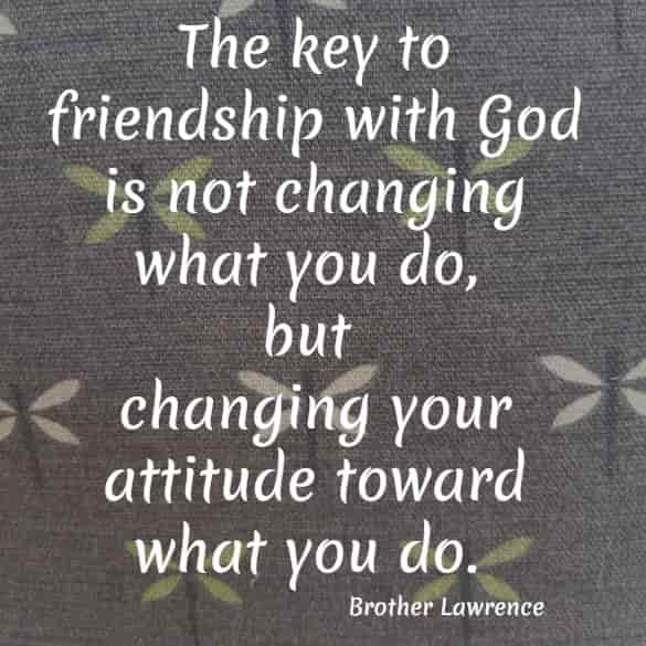 he key to friendship with God is not changing what you do...