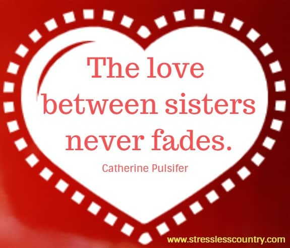 The love between sisters never fades.  Catherine Pulsifer