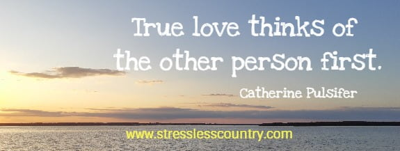true love thinks of the other person first.  Catherine Pulsifer