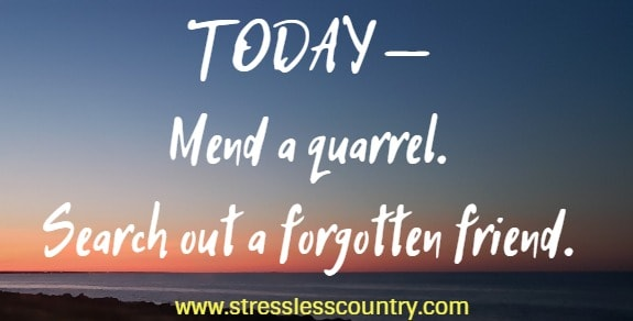 today - mend a quarrel. search out a forgotten friend