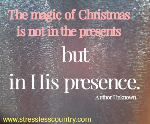 the magic of Christmas is not in the presents but in His presence.