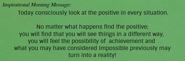 Inspirational Morning Message: Today consciously look at the positive in every situation. No matter what happens find the positive; you will find that you will see things in a different way, you will feel the possibility of  	achievement and what you may have considered impossible previously may turn into a reality!