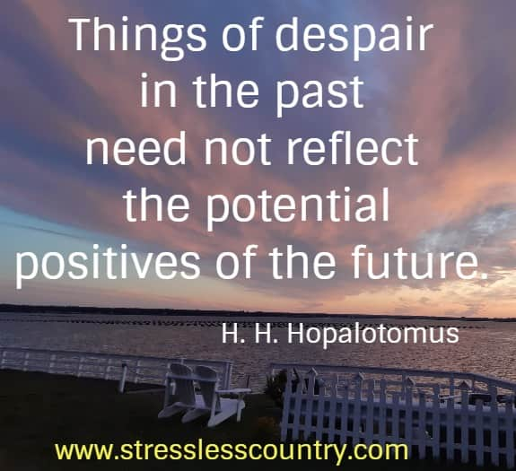 Things of despair in the past need not reflect the potential  positives of the future. H. H. Hopalotomus