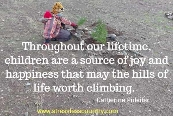 Throughout our lifetime, children are a source of joy and happiness that may the hills of life worth climbing