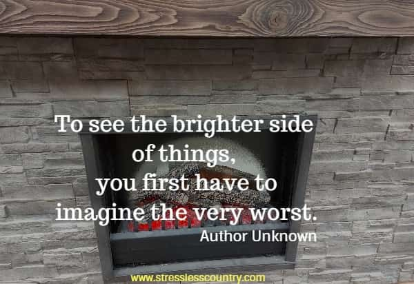 To see the brighter side of things, you first have to imagine the very worst.
