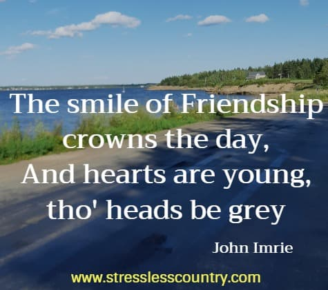 the smile of friendship crowns the day, and hears are young tho' heads be grey john imrie