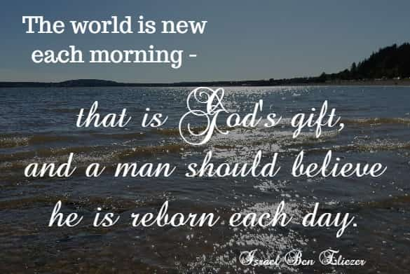The world is new each morning - that is God's gift, and a man should believe he is reborn each day.