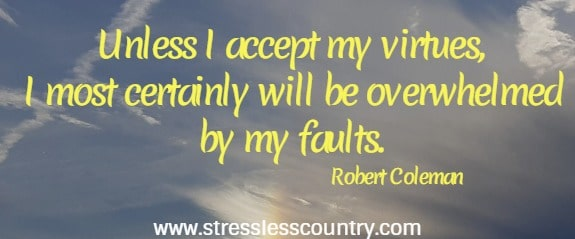 Unless I accept my virtues, I most certainly will be overwhelmed  by my faults. Robert Coleman