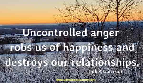 Uncontrolled anger robs us of happiness and destroys our relationships.