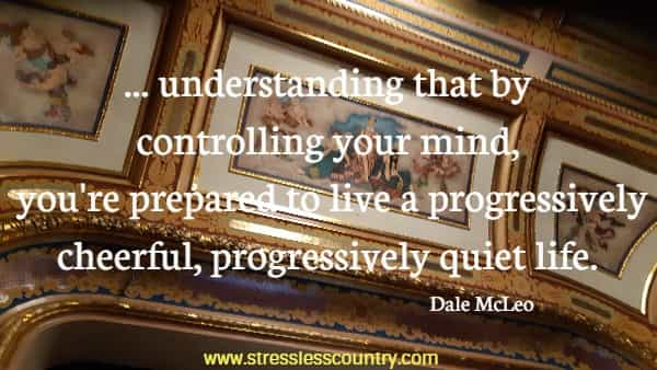 ... understanding that by controlling your mind, you're prepared to live a progressively cheerful, progressively quiet life.