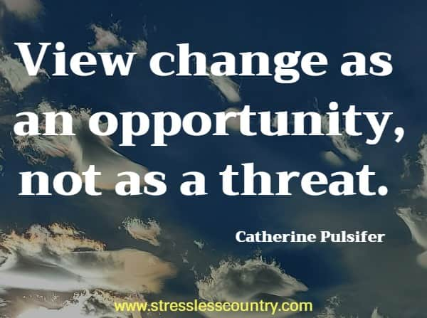 View change as an opportunity, not as a threat.