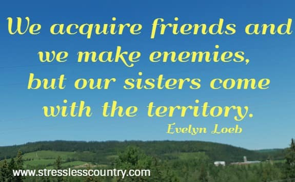 We acquire friends and we make enemies,  but our sisters come with the territory.  Evelyn Loeb