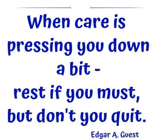 When care is pressing you down a bit - rest if you must, but don't you quit.
