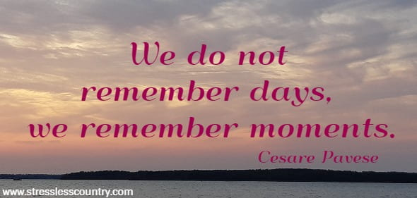 We do not remember days, we remember moments.   Cesare Pavese